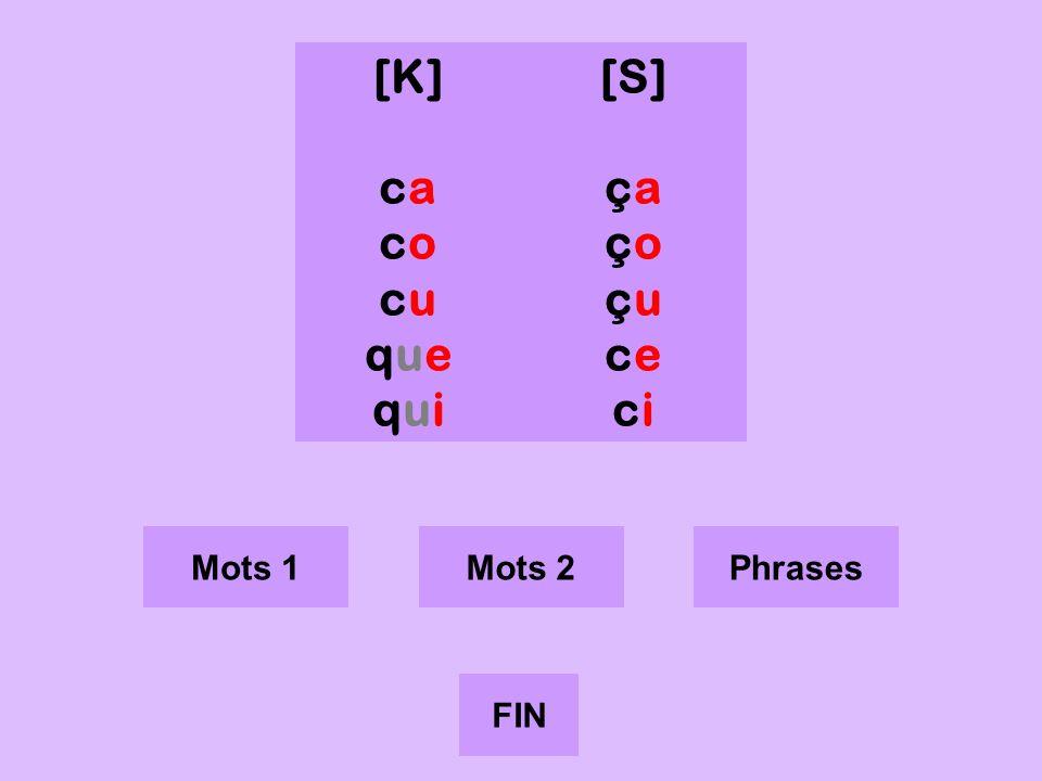 c [K] ca co cu que qui [S] ça ço çu ce ci Mots 1 Mots 2 Phrases FIN